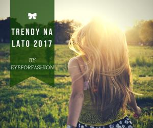 Trendy na lato 2017 - co jest modne by EyeForFashion