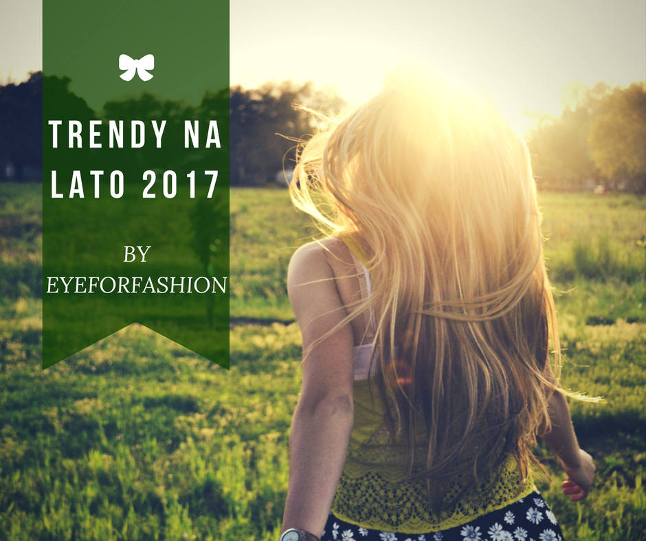 Trendy na lato 2017 - co jest modne by EyeForFashion